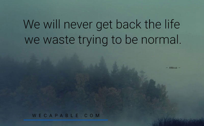 mental health quotes: We will never get back the life we waste trying to be normal. –Atticus