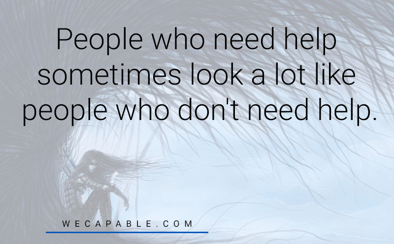 mental illness quotes: People who need help sometimes look a lot like people who don't need help.
