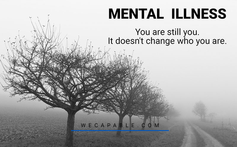 mental illness quotes: you are still you. it doesn't change who you are.