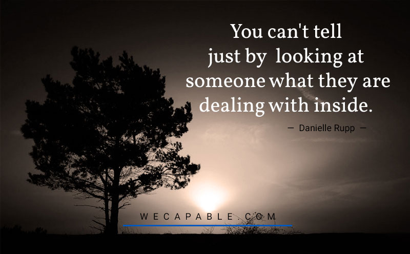 mental illness quotes: You can't tell just by looking at someone what they are dealing with inside. Danielle Rupp